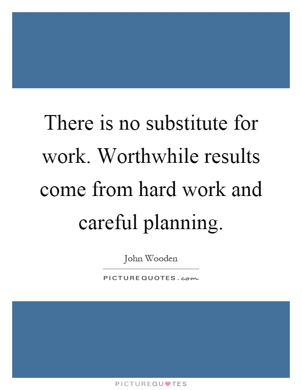 There is no substitute for work. Worthwhile results come from hard work and careful planning Picture Quote #1