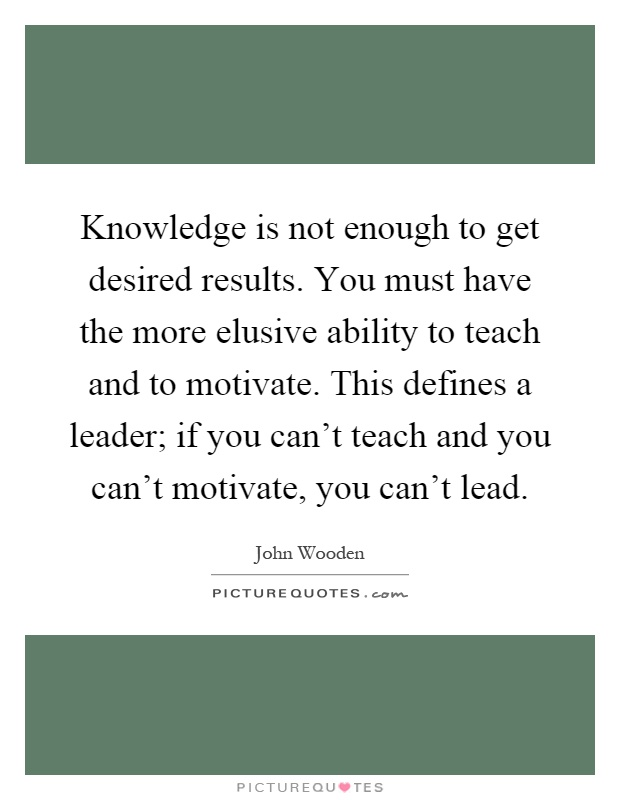 Knowledge is not enough to get desired results. You must have the more elusive ability to teach and to motivate. This defines a leader; if you can't teach and you can't motivate, you can't lead Picture Quote #1