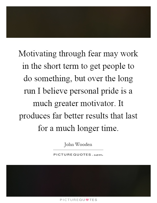 Motivating through fear may work in the short term to get people to do something, but over the long run I believe personal pride is a much greater motivator. It produces far better results that last for a much longer time Picture Quote #1