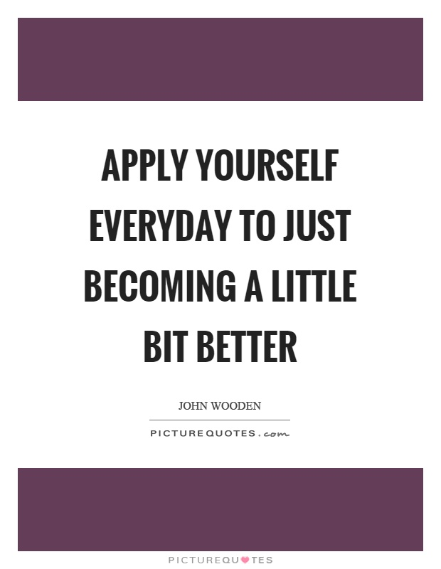 Apply yourself everyday to just becoming a little bit better Picture Quote #1