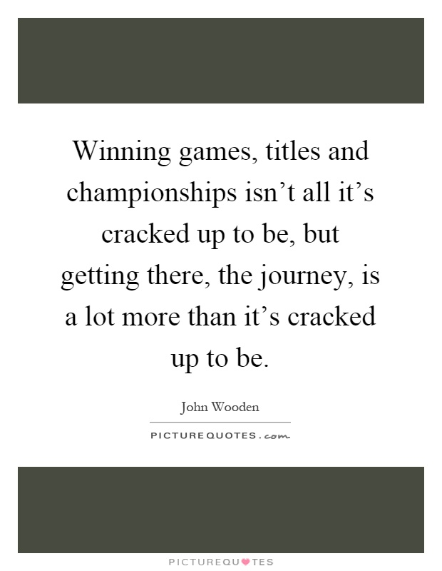 Winning games, titles and championships isn't all it's cracked up to be, but getting there, the journey, is a lot more than it's cracked up to be Picture Quote #1