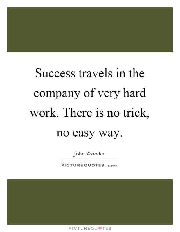 Success travels in the company of very hard work. There is no trick, no easy way Picture Quote #1