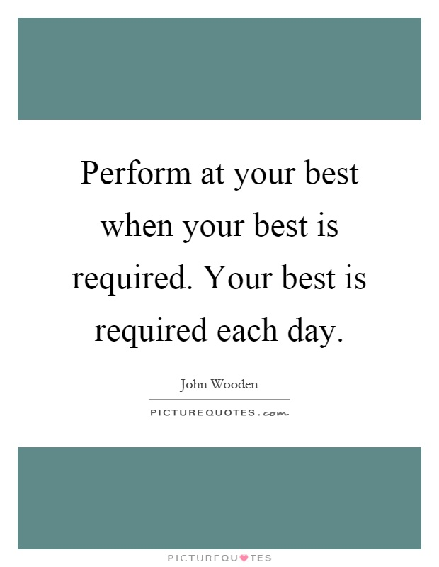 Perform at your best when your best is required. Your best is required each day Picture Quote #1