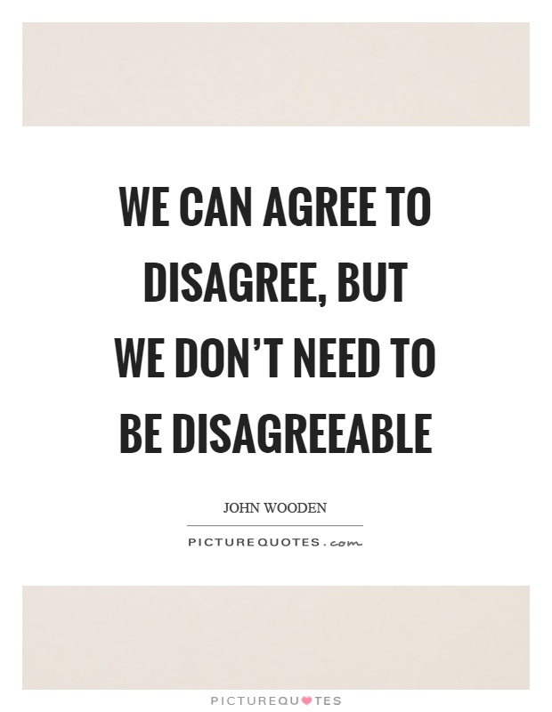 We can agree to disagree, but we don't need to be disagreeable Picture Quote #1