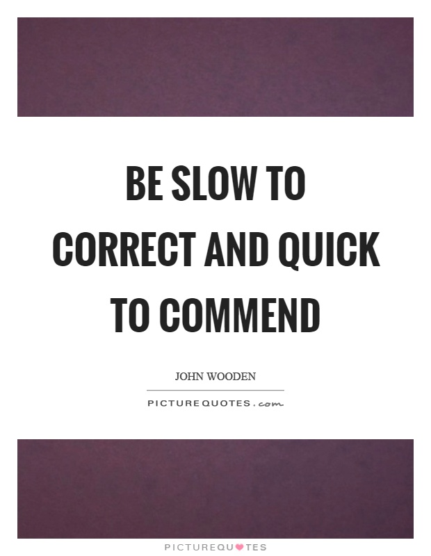 Be slow to correct and quick to commend Picture Quote #1