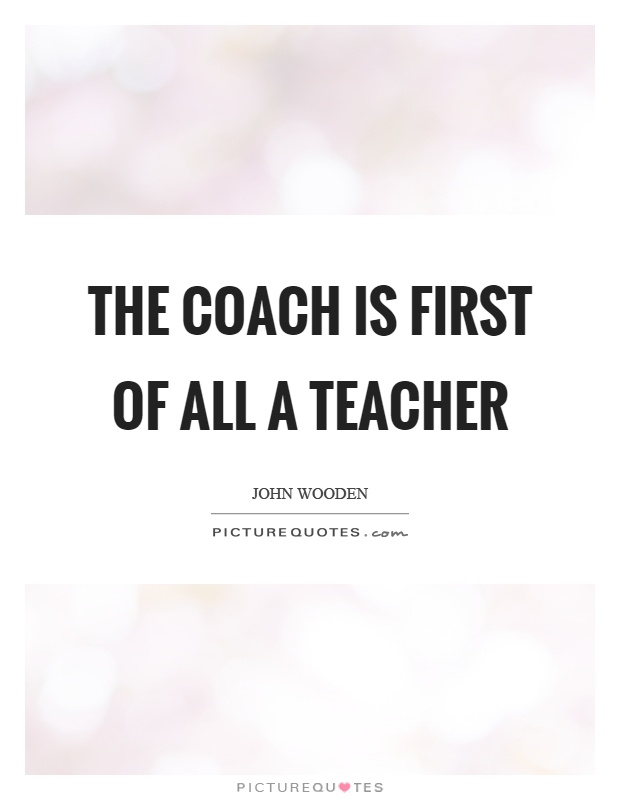 The coach is first of all a teacher Picture Quote #1