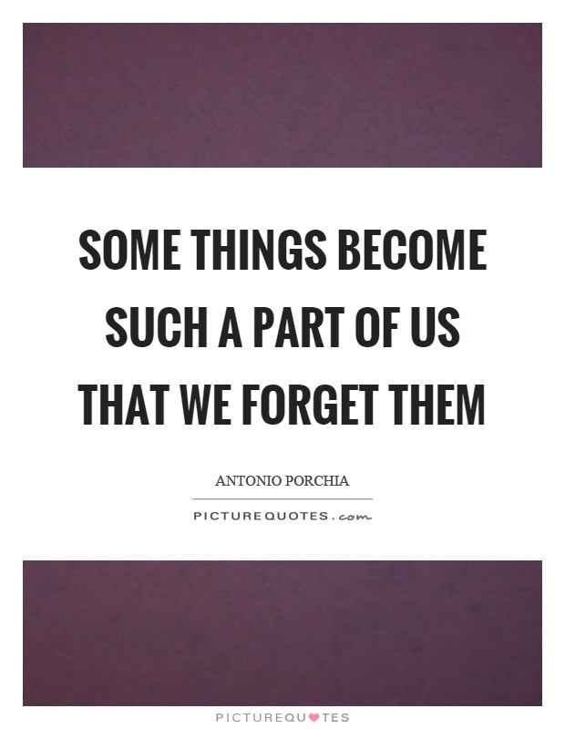 Some things become such a part of us that we forget them Picture Quote #1