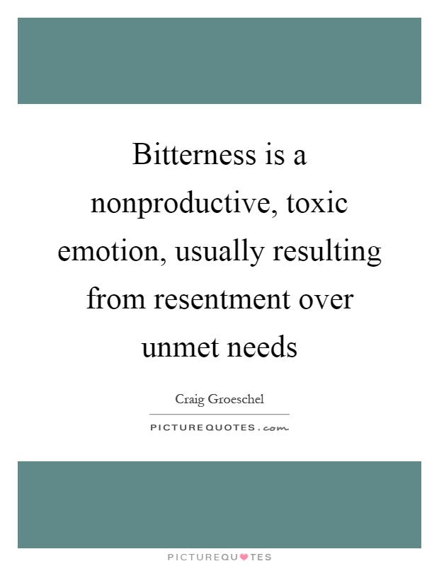Bitterness is a nonproductive, toxic emotion, usually resulting from resentment over unmet needs Picture Quote #1