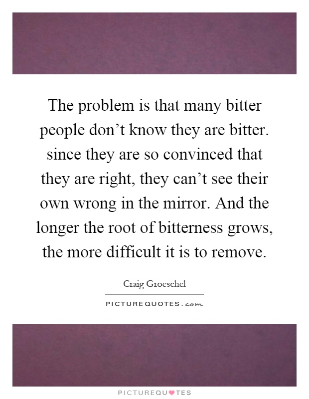 The problem is that many bitter people don't know they are bitter. since they are so convinced that they are right, they can't see their own wrong in the mirror. And the longer the root of bitterness grows, the more difficult it is to remove Picture Quote #1