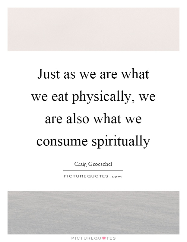 Just as we are what we eat physically, we are also what we consume spiritually Picture Quote #1