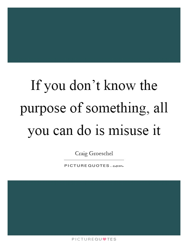 If you don't know the purpose of something, all you can do is misuse it Picture Quote #1