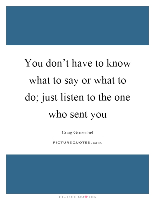 You don't have to know what to say or what to do; just listen to the one who sent you Picture Quote #1