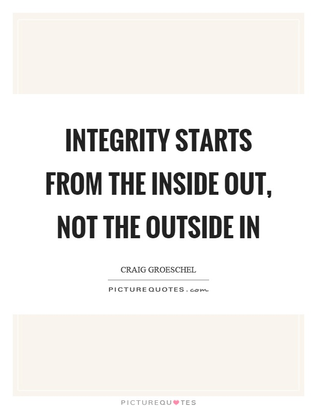 Integrity starts from the inside out, not the outside in Picture Quote #1