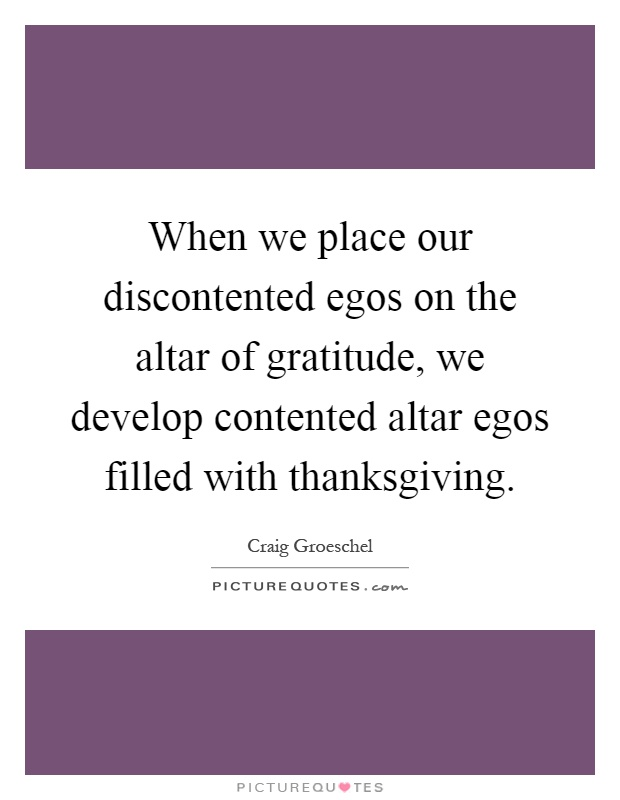 When we place our discontented egos on the altar of gratitude, we develop contented altar egos filled with thanksgiving Picture Quote #1