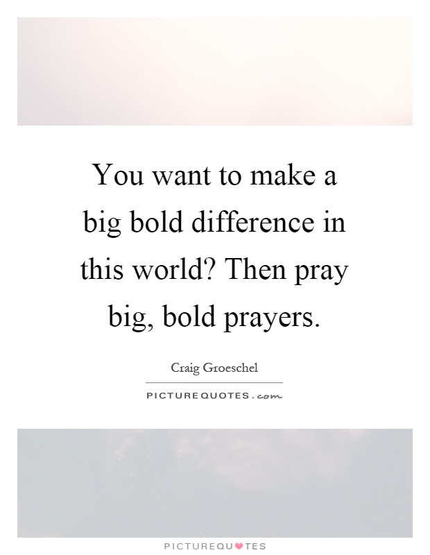 You want to make a big bold difference in this world? Then pray big, bold prayers Picture Quote #1