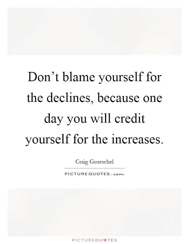 Don't blame yourself for the declines, because one day you will credit yourself for the increases Picture Quote #1