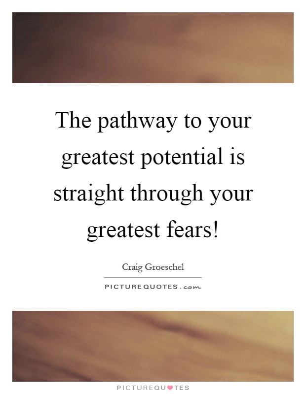 The pathway to your greatest potential is straight through your greatest fears! Picture Quote #1