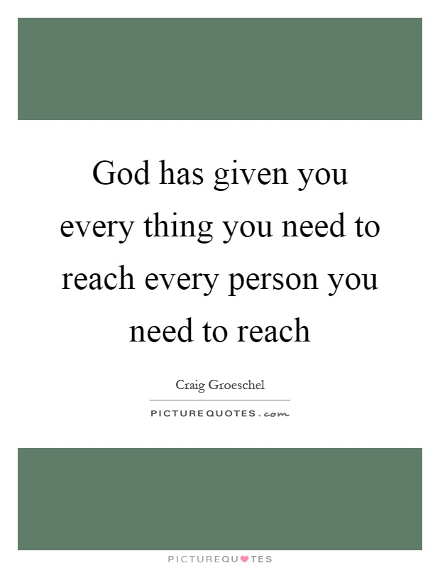 God has given you every thing you need to reach every person you need to reach Picture Quote #1
