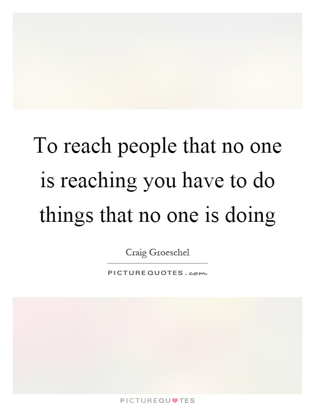 To reach people that no one is reaching you have to do things that no one is doing Picture Quote #1