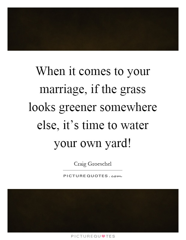 When it comes to your marriage, if the grass looks greener somewhere else, it's time to water your own yard! Picture Quote #1