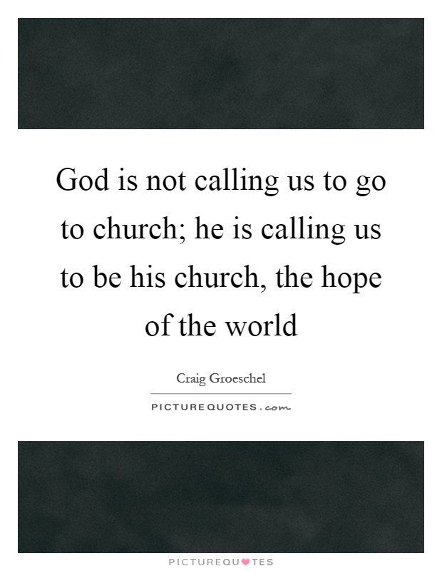 God is not calling us to go to church; he is calling us to be his church, the hope of the world Picture Quote #1
