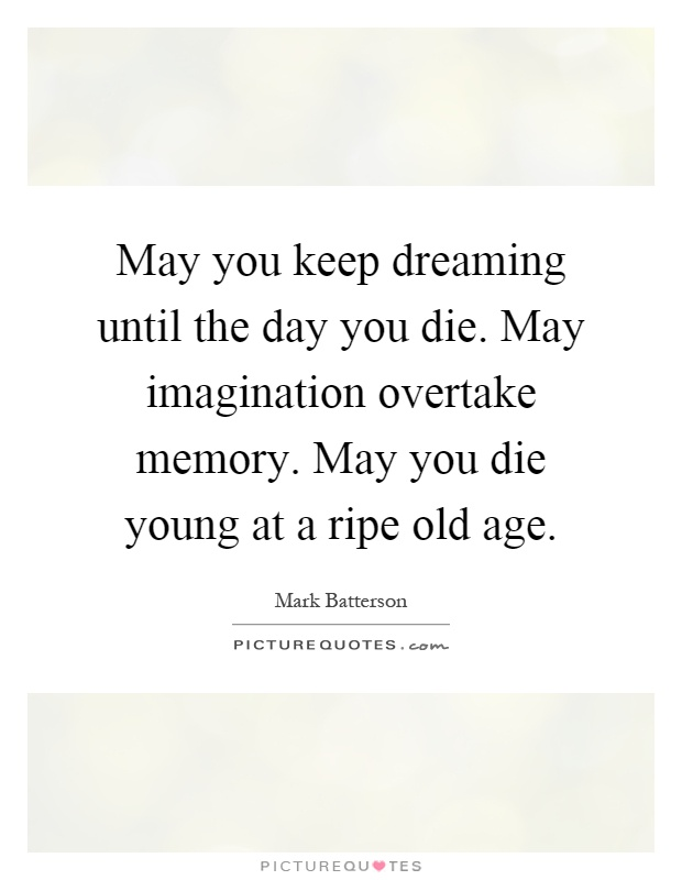 May you keep dreaming until the day you die. May imagination overtake memory. May you die young at a ripe old age Picture Quote #1