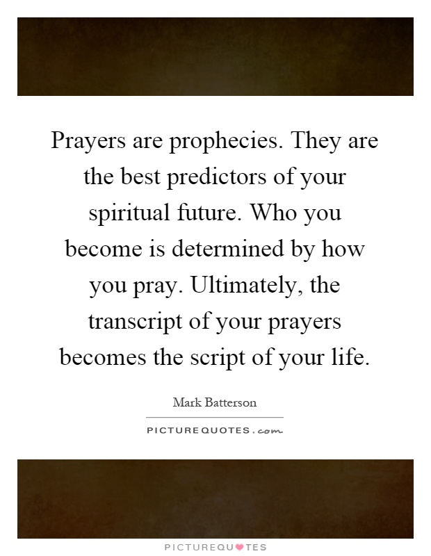 Prayers are prophecies. They are the best predictors of your spiritual future. Who you become is determined by how you pray. Ultimately, the transcript of your prayers becomes the script of your life Picture Quote #1