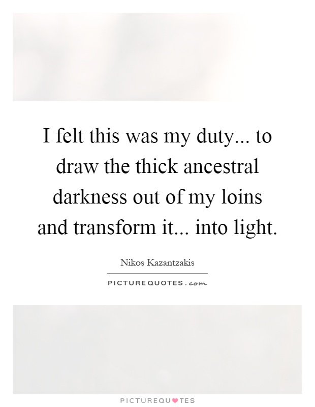I felt this was my duty... to draw the thick ancestral darkness out of my loins and transform it... into light Picture Quote #1