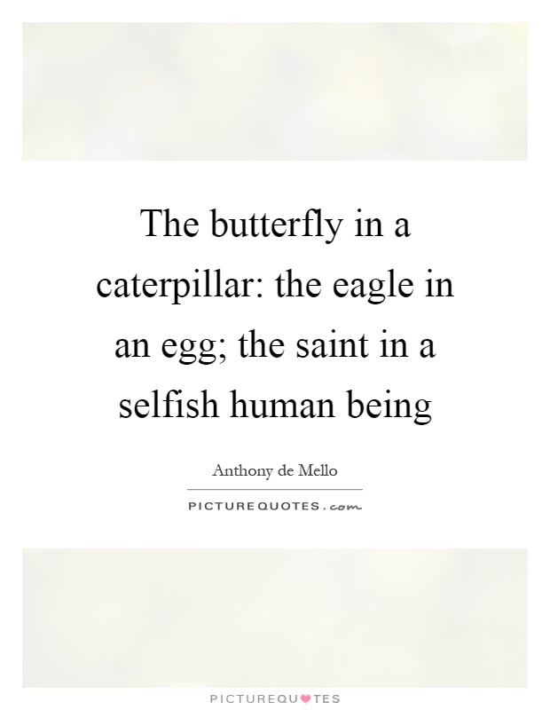 The butterfly in a caterpillar: the eagle in an egg; the saint in a selfish human being Picture Quote #1