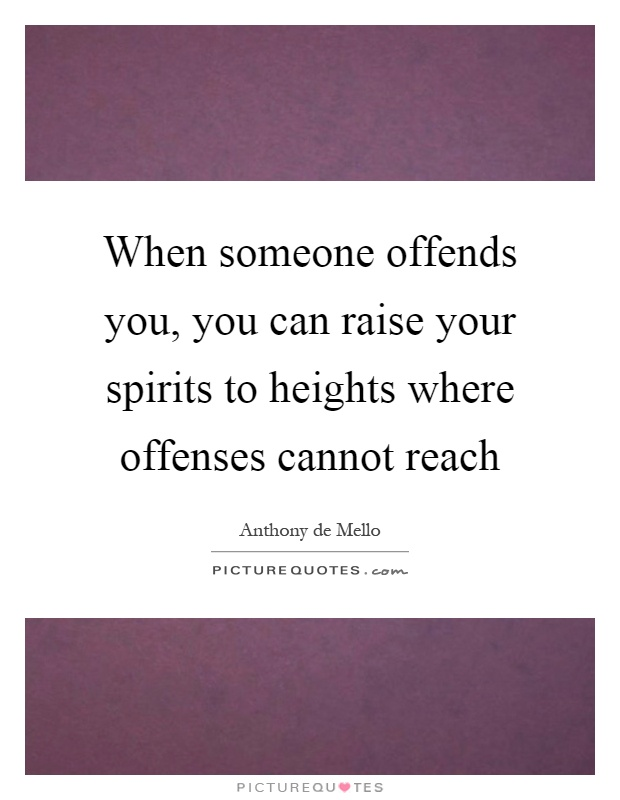 When someone offends you, you can raise your spirits to heights where offenses cannot reach Picture Quote #1