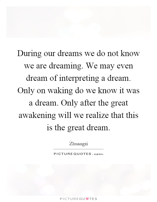 During our dreams we do not know we are dreaming. We may even dream of interpreting a dream. Only on waking do we know it was a dream. Only after the great awakening will we realize that this is the great dream Picture Quote #1