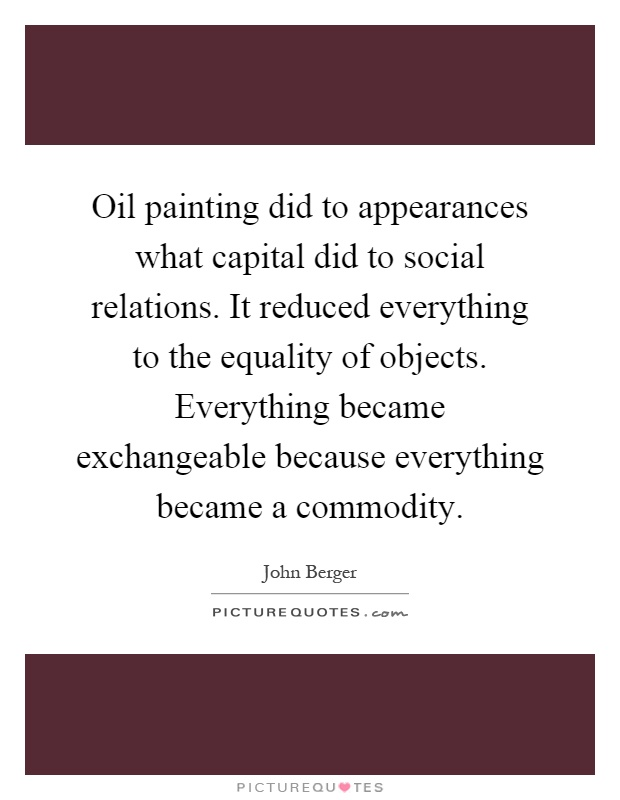 Oil painting did to appearances what capital did to social relations. It reduced everything to the equality of objects. Everything became exchangeable because everything became a commodity Picture Quote #1