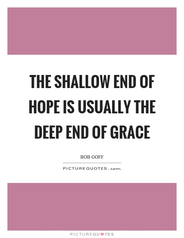 The shallow end of hope is usually the deep end of grace Picture Quote #1