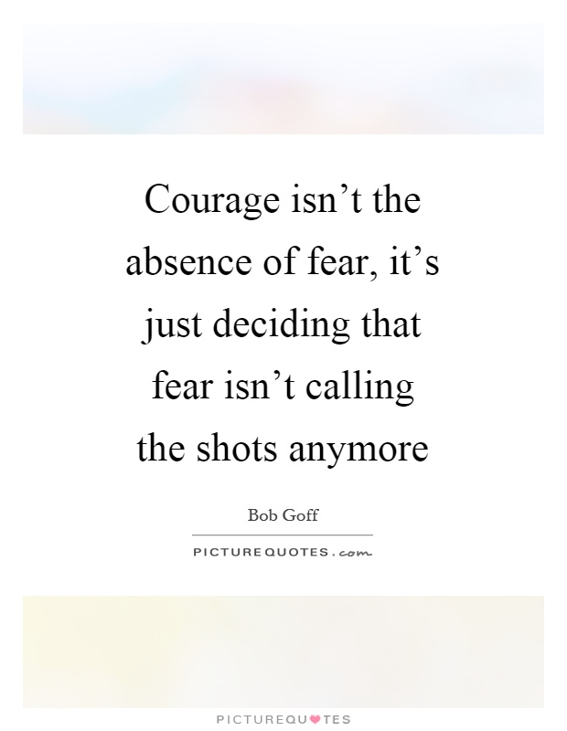 Courage isn't the absence of fear, it's just deciding that fear isn't calling the shots anymore Picture Quote #1