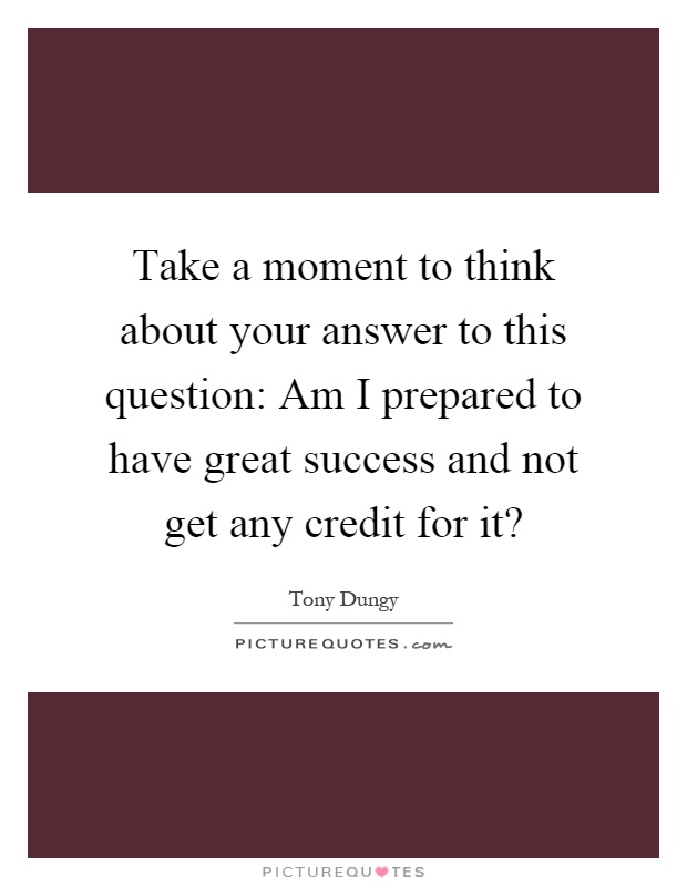 Take a moment to think about your answer to this question: Am I prepared to have great success and not get any credit for it? Picture Quote #1