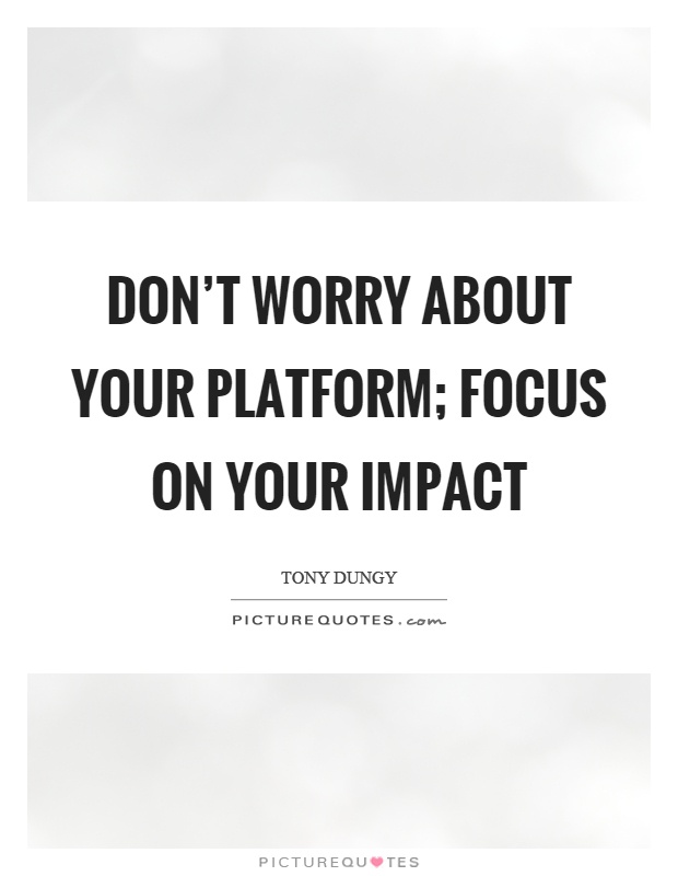 Don't worry about your platform; focus on your impact Picture Quote #1