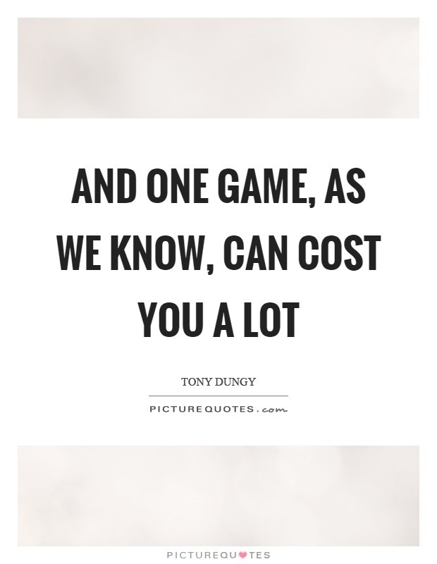 And one game, as we know, can cost you a lot Picture Quote #1