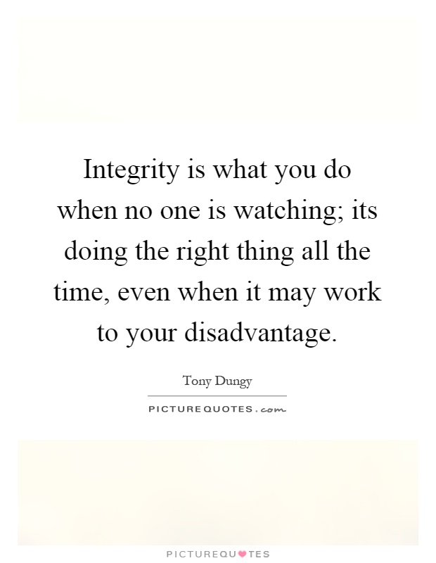 Integrity is what you do when no one is watching; its doing the right thing all the time, even when it may work to your disadvantage Picture Quote #1