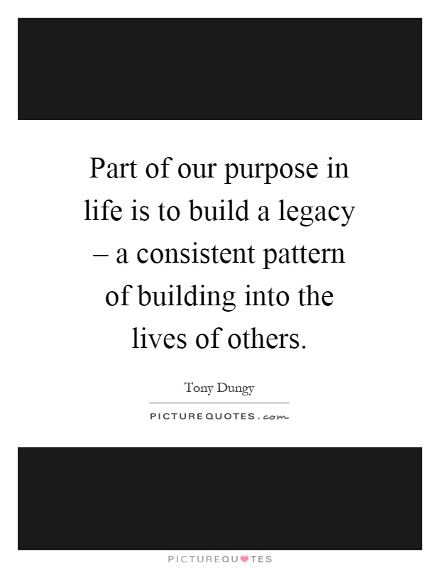 Part of our purpose in life is to build a legacy – a consistent pattern of building into the lives of others Picture Quote #1