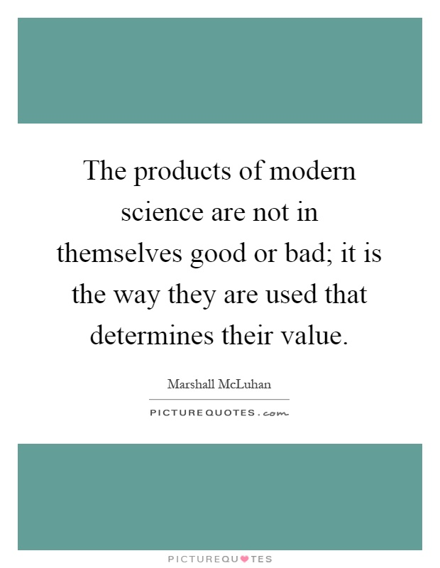 The products of modern science are not in themselves good or bad; it is the way they are used that determines their value Picture Quote #1