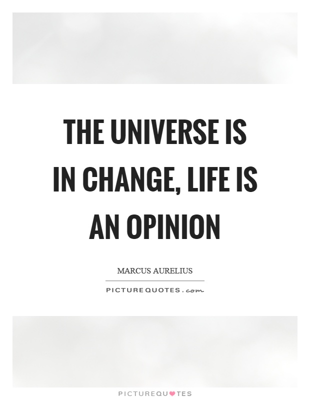 The universe is in change, life is an opinion Picture Quote #1