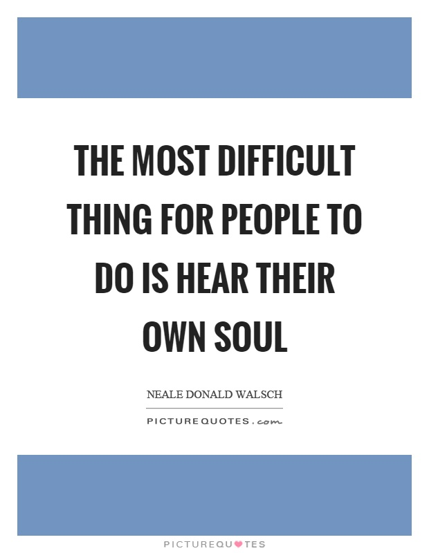 The most difficult thing for people to do is hear their own soul Picture Quote #1