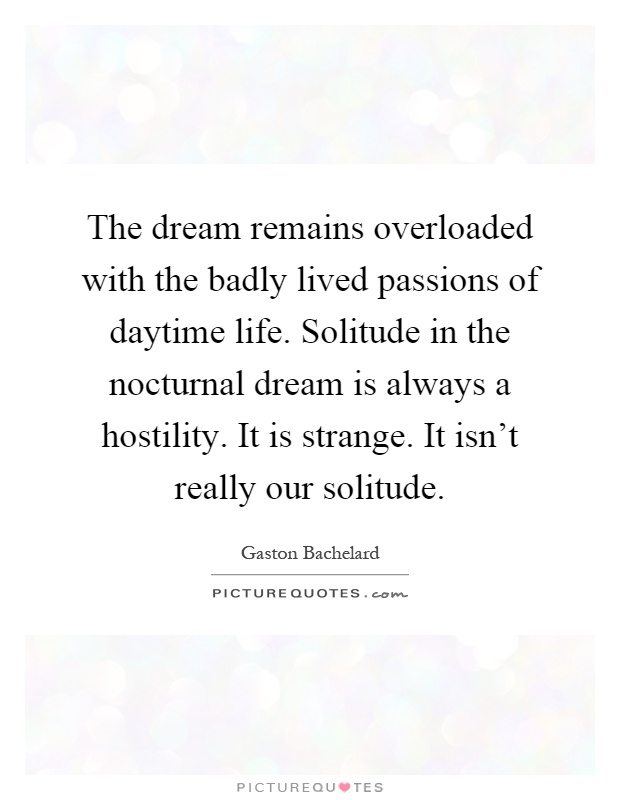 The dream remains overloaded with the badly lived passions of daytime life. Solitude in the nocturnal dream is always a hostility. It is strange. It isn't really our solitude Picture Quote #1