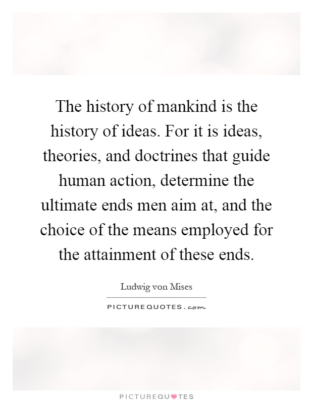 The history of mankind is the history of ideas. For it is ideas, theories, and doctrines that guide human action, determine the ultimate ends men aim at, and the choice of the means employed for the attainment of these ends Picture Quote #1