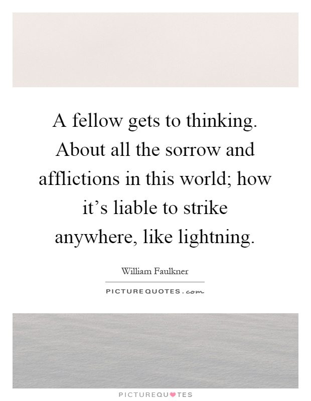 A fellow gets to thinking. About all the sorrow and afflictions in this world; how it's liable to strike anywhere, like lightning Picture Quote #1