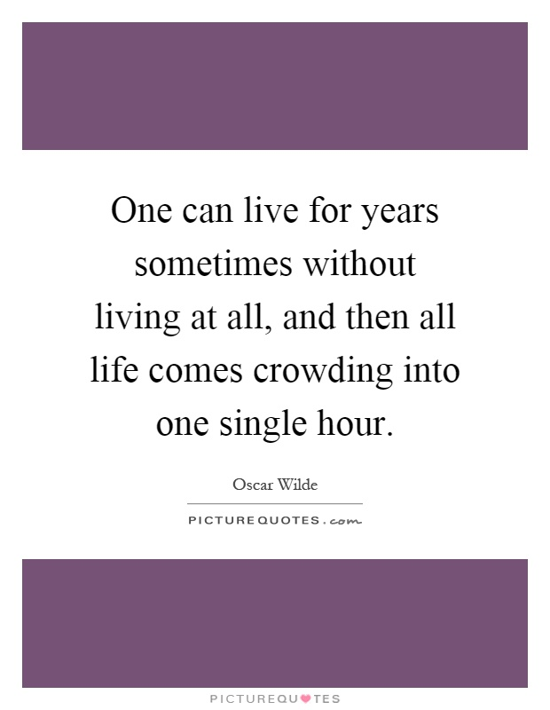 One can live for years sometimes without living at all, and then all life comes crowding into one single hour Picture Quote #1