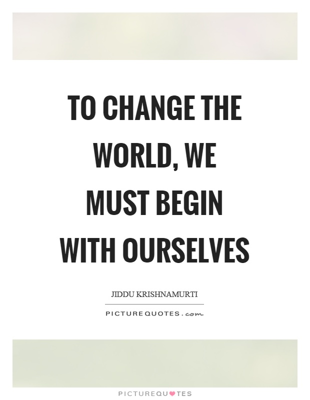 To change the world, we must begin with ourselves Picture Quote #1