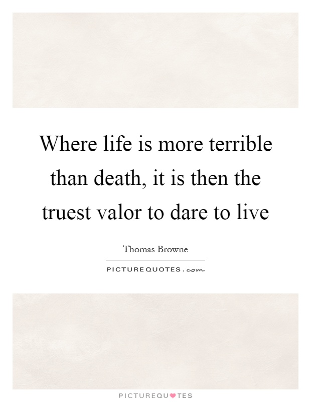 Where life is more terrible than death, it is then the truest valor to dare to live Picture Quote #1