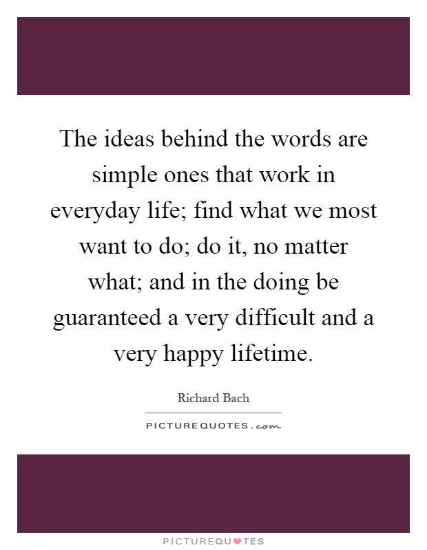 The ideas behind the words are simple ones that work in everyday life; find what we most want to do; do it, no matter what; and in the doing be guaranteed a very difficult and a very happy lifetime Picture Quote #1