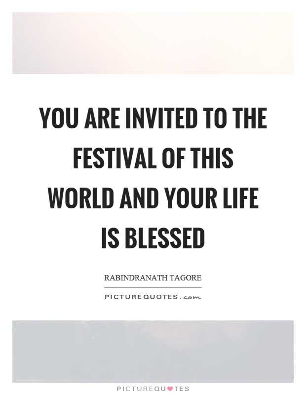 You are invited to the festival of this world and your life is blessed Picture Quote #1